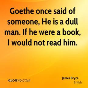 Goethe once said of someone, He is a dull man. If he were a book, I ...