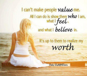 Can't make people value me . Its up to them to realize my worth.