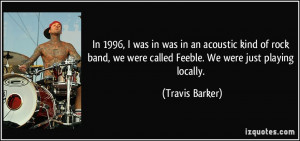 ... we were called Feeble. We were just playing locally. - Travis Barker