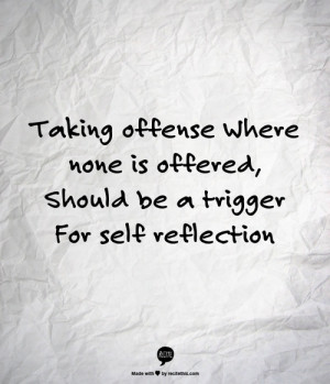 Taking offense where none is offereds, should be a trigger for self ...