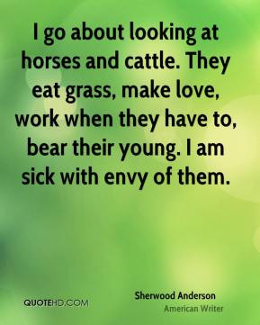 Sherwood Anderson - I go about looking at horses and cattle. They eat ...