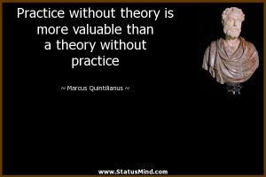 Practice without theory is more valuable than a theory without ...