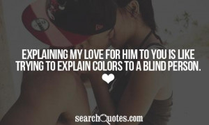 Explaining my love for him to you is like trying to explain colors to ...