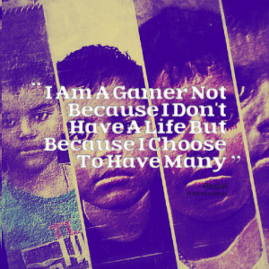 Quotes Picture: i am a gamer not because i don't have a life but ...
