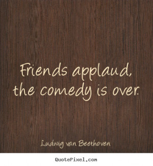 Ludwig Van Beethoven picture quote - Friends applaud, the comedy is ...