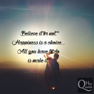 Believe it or not, happiness is a choice. All you have to do is make ...