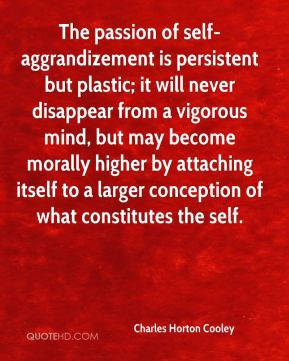 The passion of self-aggrandizement is persistent but plastic; it will ...