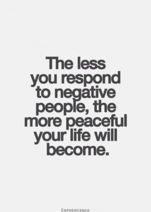 The less you respond to negative, critical, rude & argumentative ...