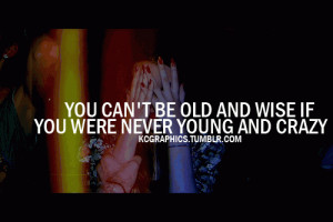 You cant be old and wise if you were never young and crazy