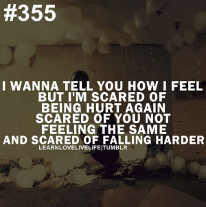 wanna tell you how i feel but, i'm scared of being hurt again, scared ...