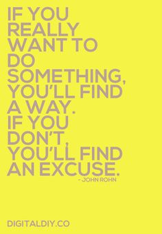 ... 'll Find A Way. If You Don't You'll Find An Excuse. - John Rohn