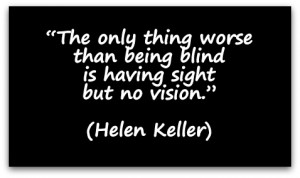 """... than being blind is having sight but no vision."""" (Helen Keller"""