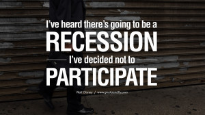 ve heard there's going to be a recession. I've decided not to ...