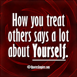 How you treat others says a lot about Yourself.