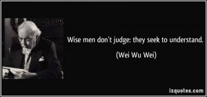 Wise men don't judge: they seek to understand. - Wei Wu Wei