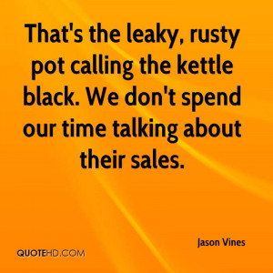 That's the leaky, rusty pot calling the kettle black. We don't spend ...