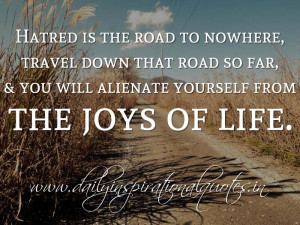 Hatred is the road to nowhere, travel down that road so far, & you ...