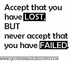 Accept that you have lost, but never accept that you have failed.