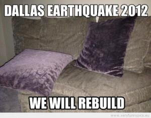 Funny Picture - Dallas earthquake 2012. We will rebuild.