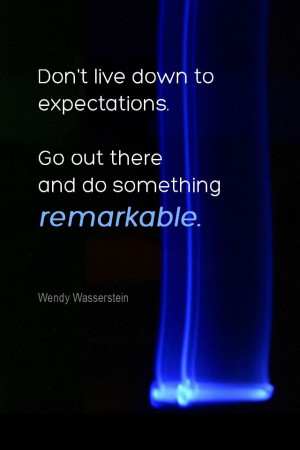 ... . Go out there and do something remarkable. - Wendy Wasserstein