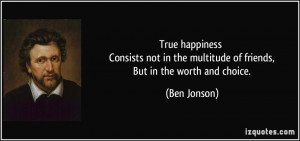 True happiness Consists not in the multitude of friends, But in the ...
