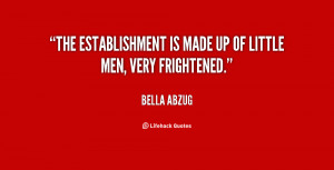 The establishment is made up of little men, very frightened.""