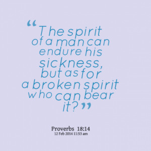 spirit of a man can endure his sickness, but as for a broken spirit ...