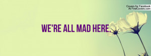 We're All Mad Here Profile Facebook Covers