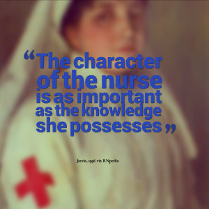 The character of the nurse is as important as the knowledge she ...