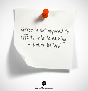 Grace is not opposed to effort, only to earning. - Dallas Willard