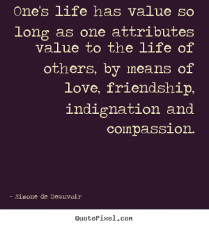 ... so long as one attributes value to the life.. - Friendship quotes