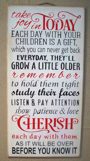 Joy in TODAY. Each Day with your children is a gift Cherish each day ...