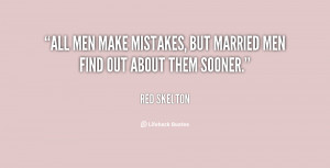 All men make mistakes, but married men find out about them sooner ...