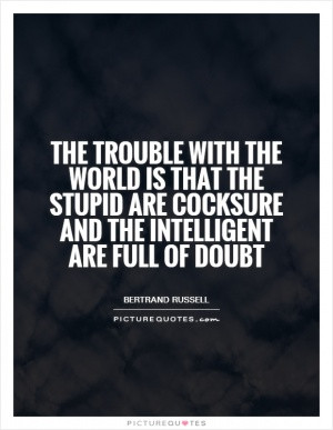 The trouble with the world is that the stupid are cocksure and the ...