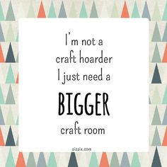 not a craft hoarder, I just need a bigger craft room More