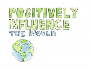 Positively influence the world