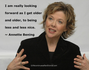 ... older and older, to being less and less nice. #quote #Annette Bening