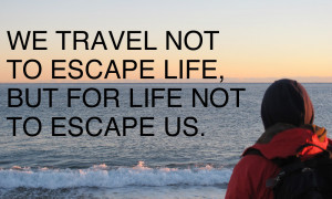 ... to escape life, but for life not to escape us, inspiring travel quote