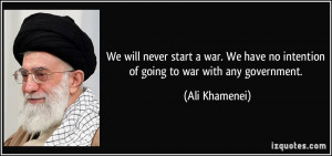 We will never start a war. We have no intention of going to war with ...