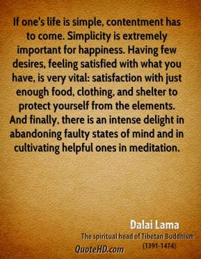 Dalai Lama - If one's life is simple, contentment has to come ...