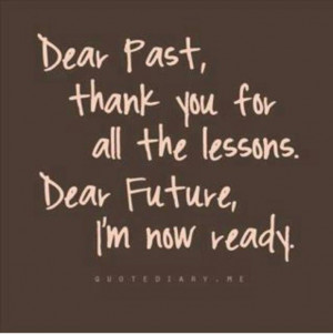 ... past, thank you for all the lessons. dear future, i'm now ready. quote