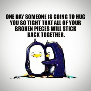 ... all of your broken pieces will stick back together. Sayings in love