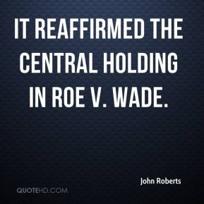 John Roberts - It reaffirmed the central holding in Roe v. Wade.