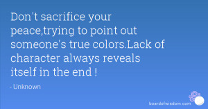 Don't sacrifice your peace,trying to point out someone's true colors ...