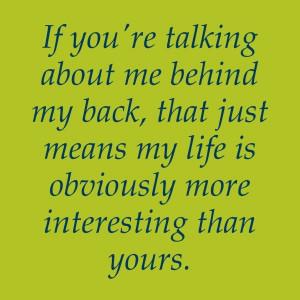 Stop talking behind my back.