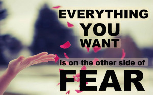 """Everything you want is on the other side of fear."""""""
