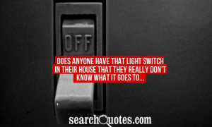 Does anyone have that light switch in their house that they really don ...