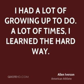 Allen Iverson - I had a lot of growing up to do. A lot of times, I ...