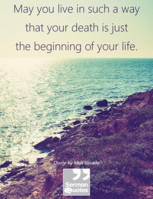 ... way that your death is just the beginning of your life. — Max Lucado