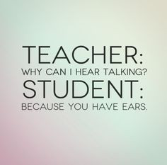 Teacher: Why can I hear talking? Student: Because you have ears. # ...